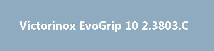 Victorinox EvoGrip 10 2.3803.C http://sport-stroi.ru/products/23915-victorinox-evogrip-10-23803c  Victorinox EvoGrip 10 2.3803.C со скидкой 905 рублей. Подробнее о предложении на странице: http://sport-stroi.ru/products/23915-victorinox-evogrip-10-23803c