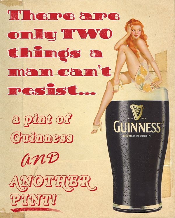 There is only two things a man can't resist: a pint of guinness, and a pint of guinness with a chick's ass sitting in it.