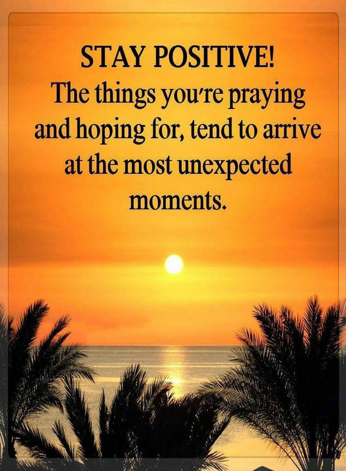 Quotes Stay Positive! The things you're praying and hoping for, tend to arrive at the most unexpected moments.