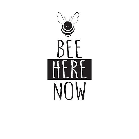 Bee Here Now. Cute Bee and Inspirational Saying. Be Here Now.