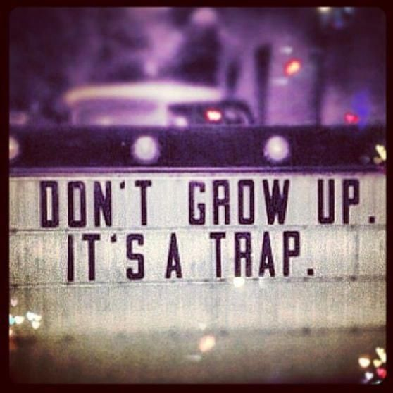 """Don't grow up, it's a trap. AHHHHHHHHHHHHHHHHH!"" quote"