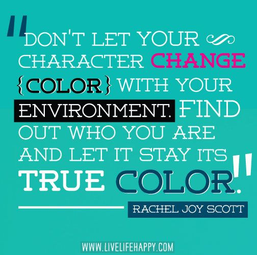 Don't let your character change color with your environment. Find out who you are and let it stay its true color. -Rachel Joy Scott | Flickr...