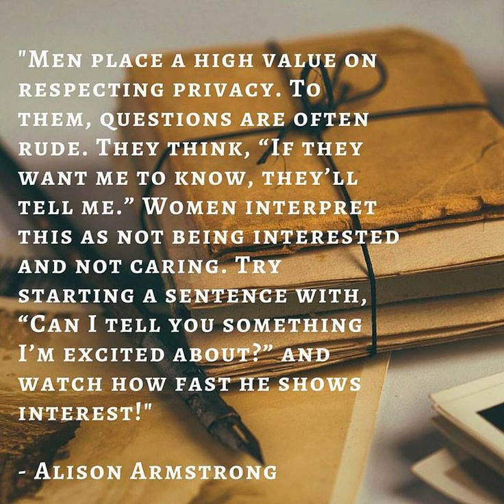 Men place a high value on respecting privacy. To them, questions are often rude…