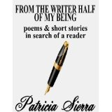 From the Writer Half of My Being: Poems and Short Stories in Search of a Reader (Kindle Edition)By Patricia Sierra