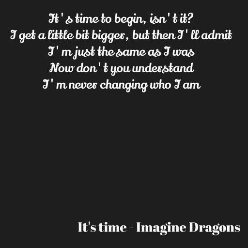 It's time to begin, isn't it?  I get a little bit bigger, but then I'll admit  I'm just the same as I was  Now don't you understand  I'm never changing who I am  By Firesleeper
