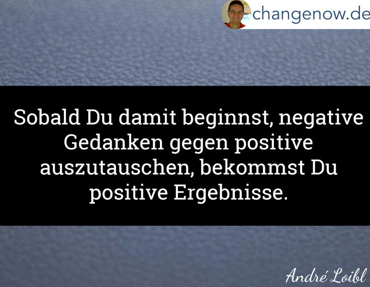 Sobald Du damit beginnst, negative Gedanken gegen positive auszutauschen, bekommst Du positive Ergebnisse.