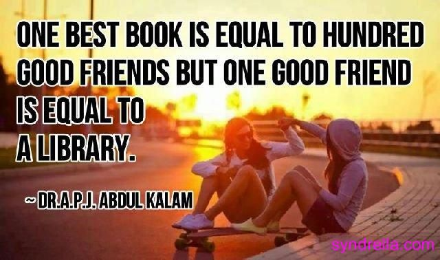 One best book is equal to hundred good friends but one good friend is equal to a library.  –Dr.A.P.J.Abdul  Kalam.