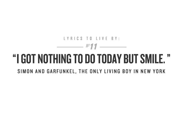 I got nothing to do today but smile. -Simon and Garfunkel
