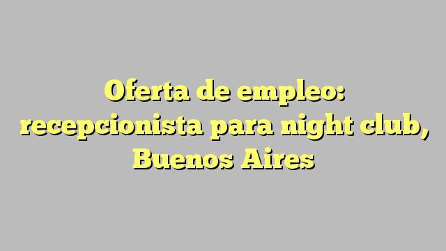 Oferta de empleo: recepcionista para night club, Buenos Aires