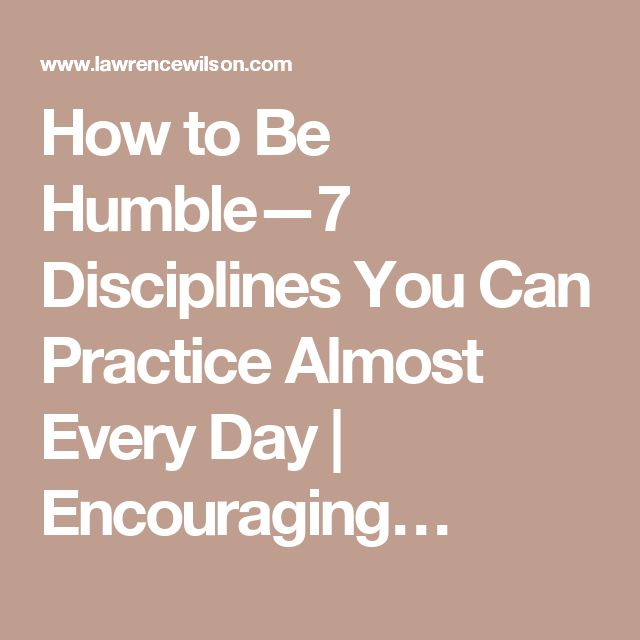 How to Be Humble—7 Disciplines You Can Practice Almost Every Day | Encouraging…