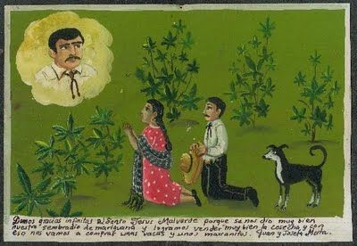 """""""We thank the saint Jesus Malverde because he watched over our garden of marijuana very well, so we have a good harvest and with that we will buy a few cows and piglets. Juan and Josefa."""""""