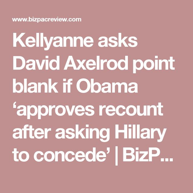 Kellyanne asks David Axelrod point blank if Obama 'approves recount after asking Hillary to concede'   BizPac Review