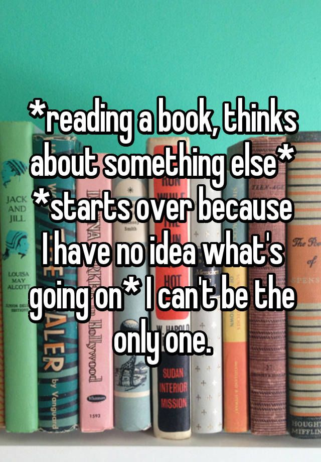 """""""*reading a book, thinks about something else* *starts over because I have no idea what's going on* I can't be the only one."""""""