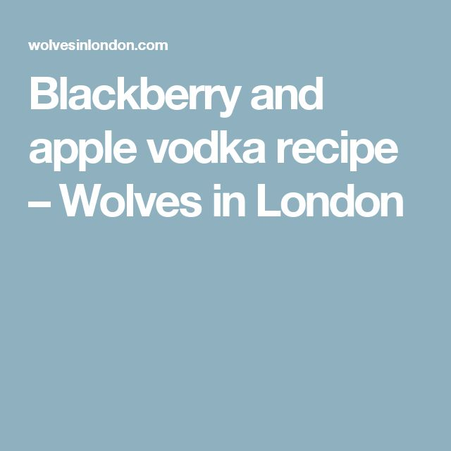 Blackberry and apple vodka recipe – Wolves in London