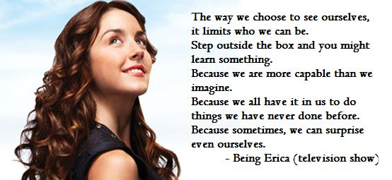 The way we choose to see ourselves,  it limits who we can be.  Step outside the box and you might learn something.  Because we are more capable than we imagine.  Because we all have it in us to do things we have never done before.  Because sometimes, we can surprise even ourselves.  - Being Erica (television show)
