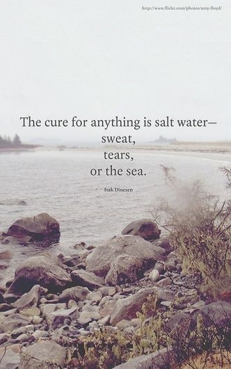 The cure for anything is salt water - qote by Isak Dinesen witch is a pseudonyme for Karen Blixen