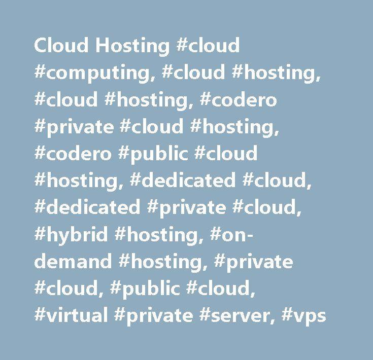 Cloud Hosting #cloud #computing, #cloud #hosting, #cloud #hosting, #codero #private #cloud #hosting, #codero #public #cloud #hosting, #dedicated #cloud, #dedicated #private #cloud, #hybrid #hosting, #on-demand #hosting, #private #cloud, #public #cloud, #virtual #private #server, #vps http://uganda.remmont.com/cloud-hosting-cloud-computing-cloud-hosting-cloud-hosting-codero-private-cloud-hosting-codero-public-cloud-hosting-dedicated-cloud-dedicated-private-cloud-hybrid-hosting/  # Cloud…