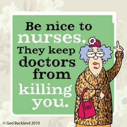 Be nice to #nurses. They keep #doctors from killing you. And sometimes you from killing the doctor for being rude, incompetent, etc.!