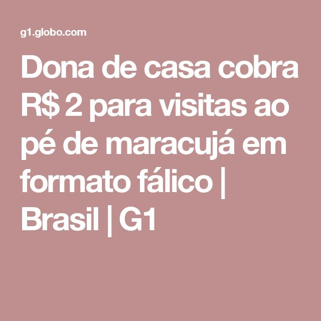 Dona de casa cobra R$ 2 para visitas ao pé de maracujá em formato fálico | Brasil | G1
