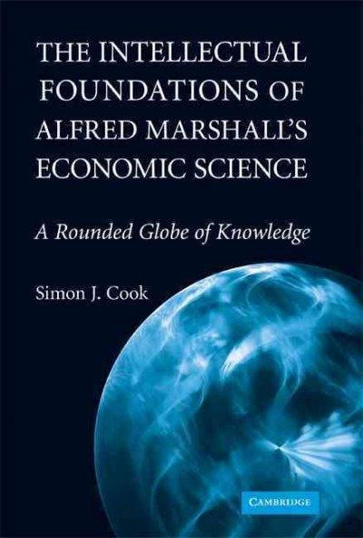 The Intellectual Foundations of Alfred Marshall's Economic Science: A Rounded Globe of Knowledge