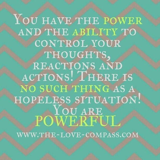 you have the power and the ability to control your thoughts, reactions and actions. there is no such things as a hopeless situation. you are powerful