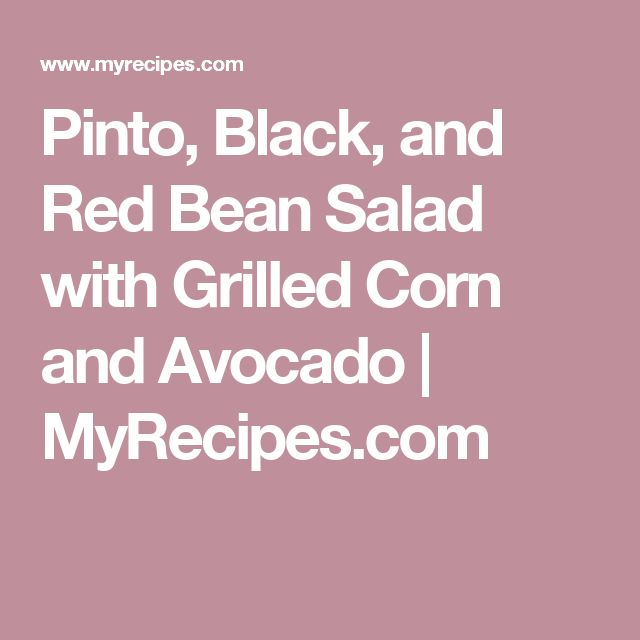 Pinto, Black, and Red Bean Salad with Grilled Corn and Avocado   MyRecipes.com
