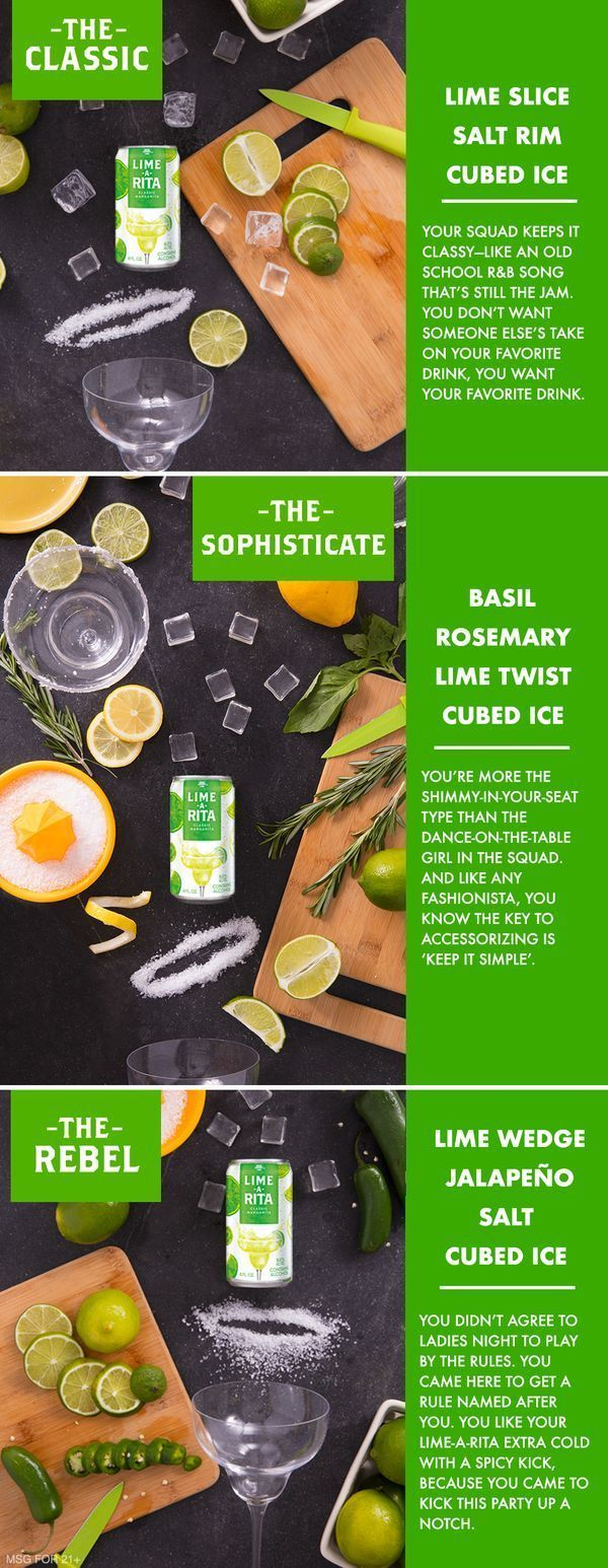 Who doesn't love a refreshing cocktail that is easy to follow? Mix these simple and refreshing cocktail ingredients with Lime-A-Rita to add an instant twist to a classic. Squad coming over? Make it a margarita moment.  The Classic: Lime-A-Rita, Lime slice, table salt, ice cubes.  The Sophisticate: Lime-A-Rita, Fresh basil, sprig of rosemary, lime twist, sea salt, ice cubes.  The Rebel: Lime-A-Rita, Lime wedge, freshly sliced jalapeño, kosher salt, ice cubes.
