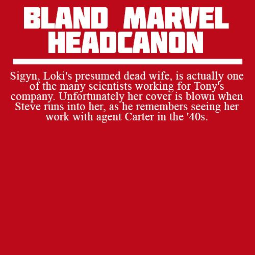 Headcanon: Sigyn, Loki's presumed dead wife, is actually one of the many scientists working for Tony's company. Unfortunately her cover is blown when Steve runs into her, as he remembers seeing her work with agent Carter in the '40s.