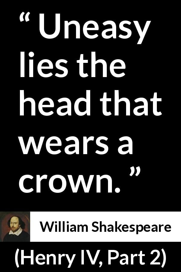 William Shakespeare - Henry IV, Part 2 - Uneasy lies the head that wears a crown.