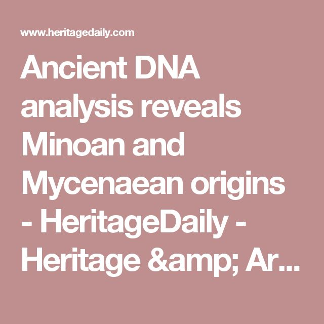 Ancient DNA analysis reveals Minoan and Mycenaean origins - HeritageDaily - Heritage & Archaeology News