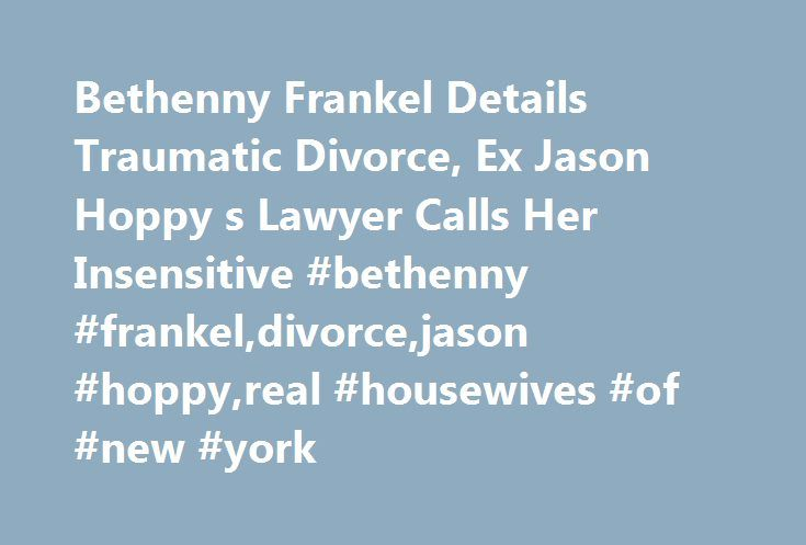 Bethenny Frankel Details Traumatic Divorce, Ex Jason Hoppy s Lawyer Calls Her Insensitive #bethenny #frankel,divorce,jason #hoppy,real #housewives #of #new #york http://papua-new-guinea.nef2.com/bethenny-frankel-details-traumatic-divorce-ex-jason-hoppy-s-lawyer-calls-her-insensitive-bethenny-frankeldivorcejason-hoppyreal-housewives-of-new-york/  # Bethenny Frankel Details Traumatic Divorce, Ex Jason Hoppy s Lawyer Calls Her Insensitive In a new interview with Us Weekly, Frankel opens up…