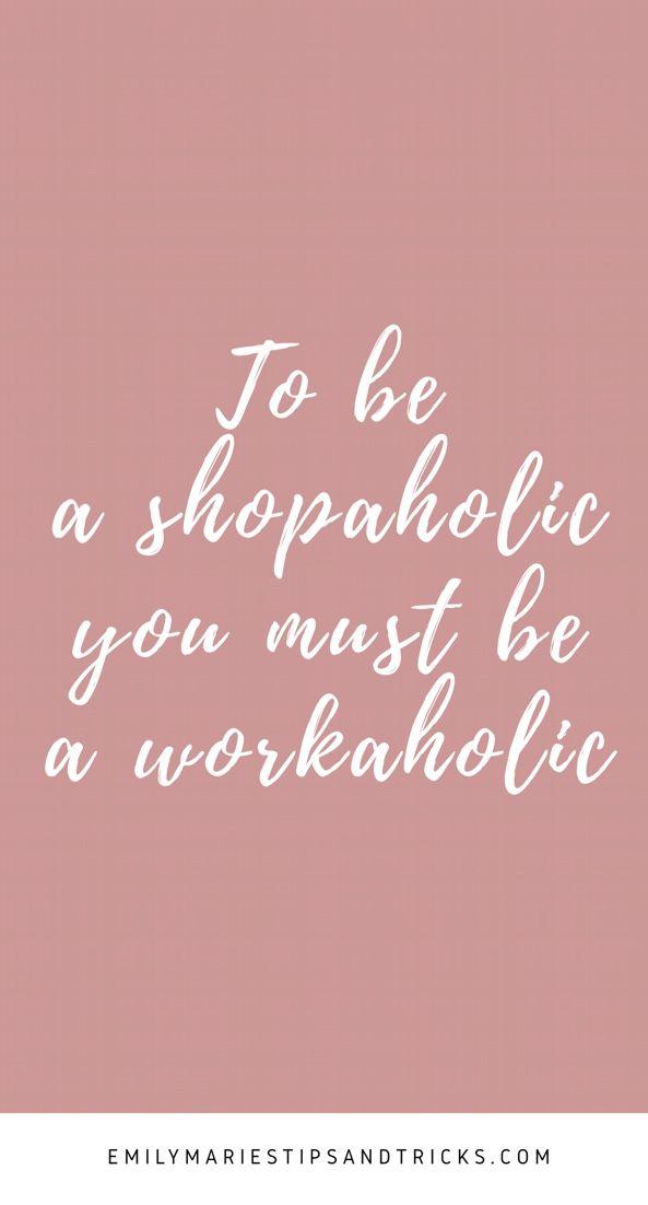 To Be A Shopaholic You Must Be A Workaholic Via Emilymariestipsandtricks Com Blog Blogger Daily Mot Shopaholic Quotes Workaholics Quotes Blogging Quotes