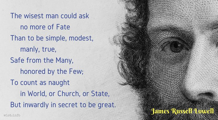 """The wisest man could ask no more of Fate Than to be simple, modest, manly, true, Safe from the Many, honored by the Few; To count as naught in World, or Church, or State, But inwardly in secret to be great.   / James Russell Lowell (1819-1891) American diplomat, essayist, poet """"Jeffries Wyman,"""" The Nation #484 (8 Oct 1874)"""
