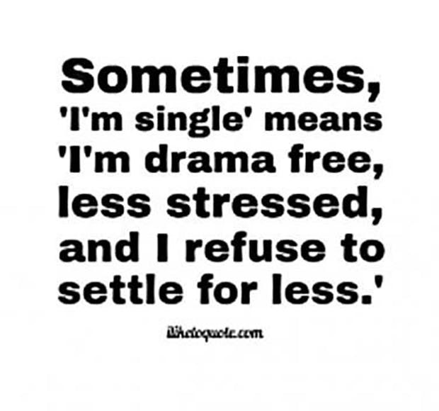 """""""Sometimes, 'I'm single' means 'I'm drama free, less stressed, and I refuse to settle for less.'"""""""