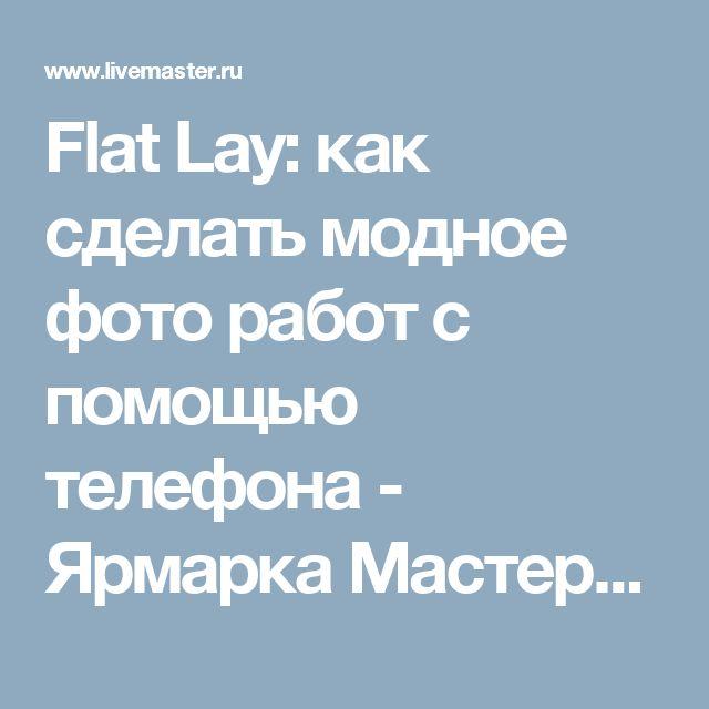 Flat Lay: как сделать модное фото работ с помощью телефона - Ярмарка Мастеров - ручная работа, handmade