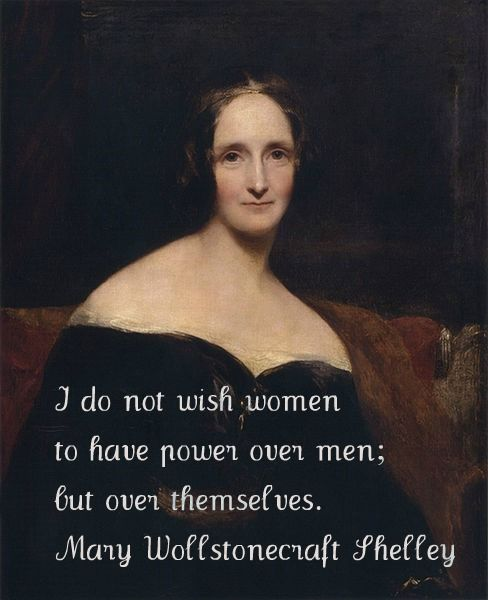 I do not wish women to have power over men; but over themselves.  Mary Wollstonecraft Shelley    A wonderful, individual, strong, creative woman.