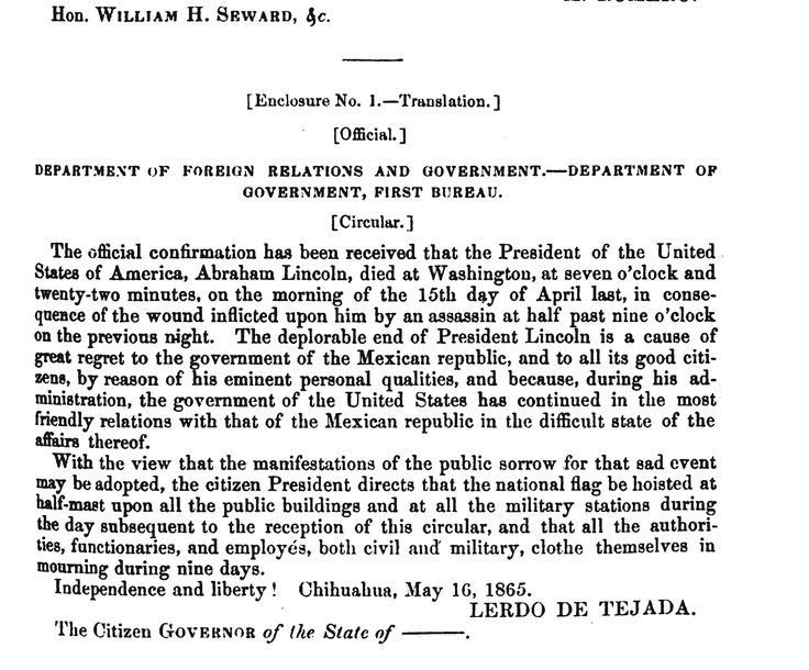 Department of Foreign Relations and Government - Mexican Response to Lincoln Assassination: In this official letter from the exiled Mexican government, Sebastián Lerdo de Tejada, the minister of foreign affairs, notifies the United States of their remorse for the death of President Abraham Lincoln. The letter says the Mexican government will fly flags at half mast and wear mourning attire for nine days to honor Abraham Lincoln. Lerdo de Tejada served as second in command to exiled Mexican…