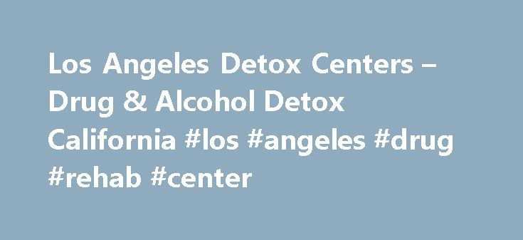Los Angeles Detox Centers – Drug & Alcohol Detox California #los #angeles #drug #rehab #center http://new-jersey.remmont.com/los-angeles-detox-centers-drug-alcohol-detox-california-los-angeles-drug-rehab-center/  # Los Angeles Detox Centers Looking for a great detox center in Los Angeles that can help you or someone you love make a full recovery from an addiction? Whether you want to get clean from Duramorph, Kadian, alcohol or any other substance you are addicted to, your path to…