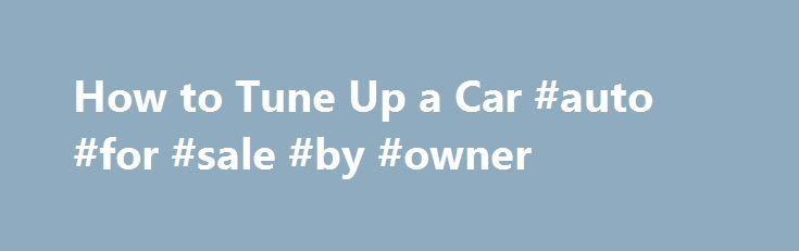 How to Tune Up a Car #auto #for #sale #by #owner http://poland.remmont.com/how-to-tune-up-a-car-auto-for-sale-by-owner/  #auto tune up # Comments Please enable JavaScript to view the comments powered by Disqus. Photo Credit Jupiterimages/Stockbyte/Getty Images You May Also Like Maintaining your vehicle ensures that it will last longer, whether you purchased it new or used. Complete a basic tune-up on your. Tuning up a car engine can involve inspecting the automatic transmission fluid, the…