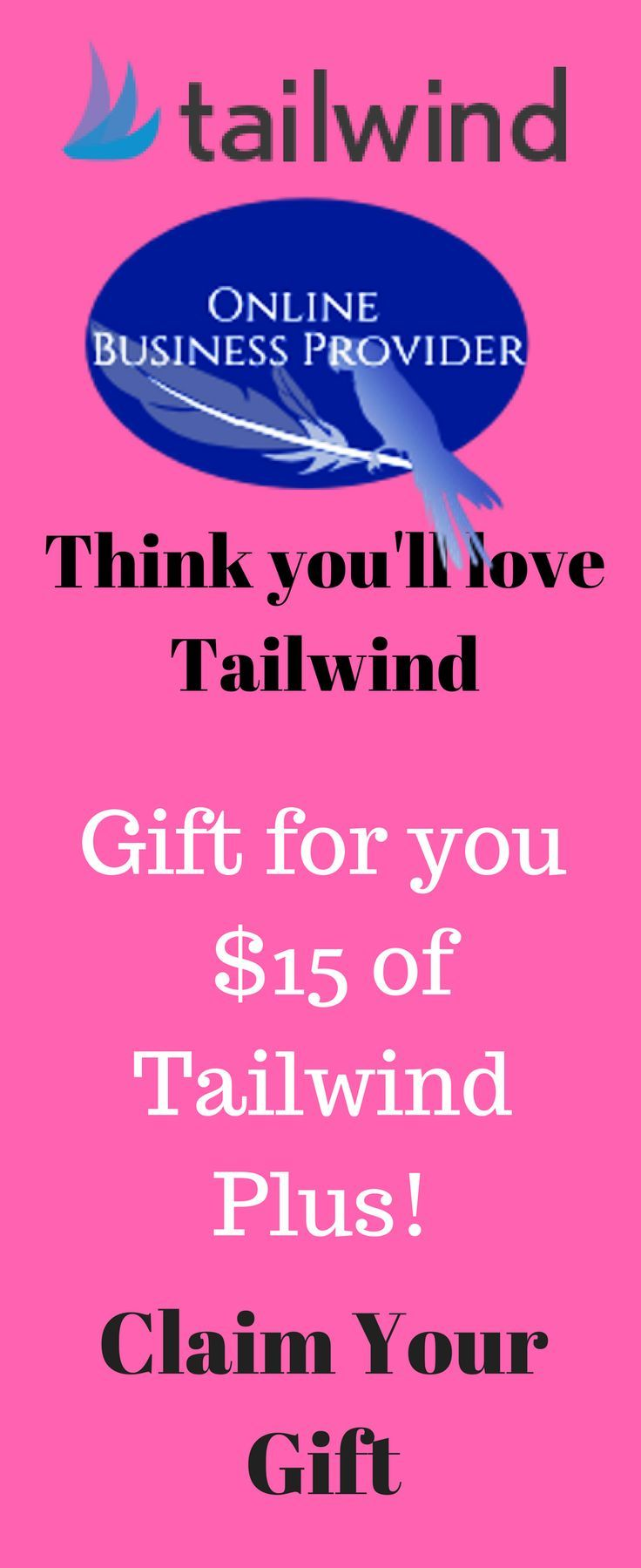 Online Business Provider thinks you'll love Tailwind and sent you $15 of Tailwind Plus!    Claim Your Gift     Tailwind is the smartest way to manage your presence across the visual web (Pinterest & Instagram). Tailwind is an official partner of both Pinterest and Instagram and offers a complete suite of marketing tools including Smart Scheduling, Analytics & Monitoring, Content Discovery, Promotion, and more.   Find out why over 100,000 bloggers, brands and agencies rely on Tailwind