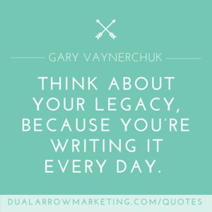 Please think about your legacy, because you're writing it every day.  A quote from Gary Vaynerchuk, featured on the motivational quotes page at DualArrowMarketing.com/quotes