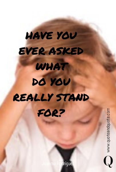 HAVE YOU EVER ASKED WHAT DO YOU REALLY STAND FOR? by Juanma Rodriguez www.quoteandquote.com #quote, #life, #passion, #question, #lifequestion, #inspirational, #quotation, #quoteandquote