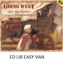 Going West - by Jean Van Leeuwen, illustrated by Thomas Allen. Follows a family's emigration by prairie schooner from the East, across the plains to the West