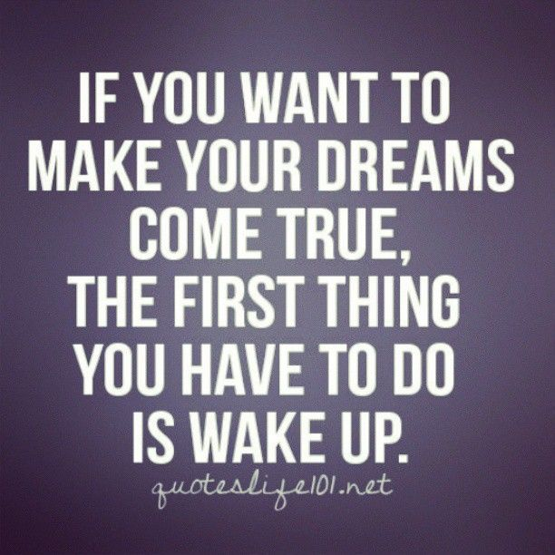 If you want to make your dreams come true, the first thing you have to do is wake up #quotes