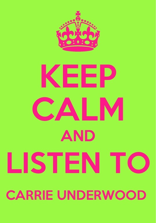 Keep calm and listen to Carrie Underwood..... Good Girl!!!!