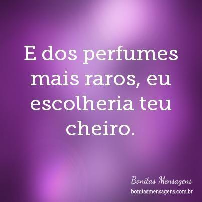 E dos perfumes mais raros, eu escolheria teu cheiro. Me lembro perfeitamente...durmo com sua blusa...Marcelo Aguiar