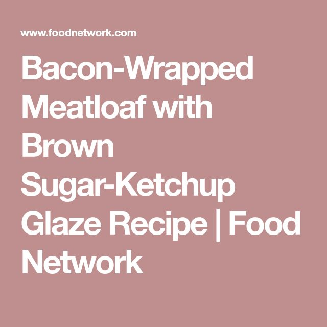 Bacon-Wrapped Meatloaf with Brown Sugar-Ketchup Glaze Recipe | Food Network