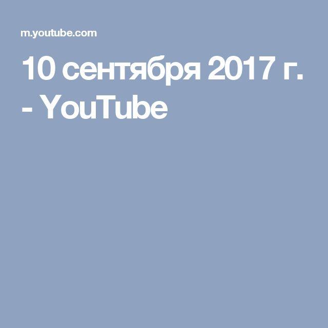 10 сентября 2017 г. - YouTube