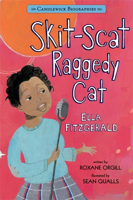 "Skit-Scat Raggedy Cat, by Roxane Orgill, illustrated by Sean Qualls. When Ella Fitzgerald danced the Lindy Hop on the streets of 1930s Yonkers, passersby said good-bye to their loose change. But for a girl who was orphaned and hungry, with raggedy clothes and often no place to spend the night, small change was not enough. With lively prose, Roxane Orgill follows the gutsy Ella from school-girl days all the way to her number-one radio hit ""A-Tisket, A-Tasket."" ISBN 9780763664589 Ages 6-9"