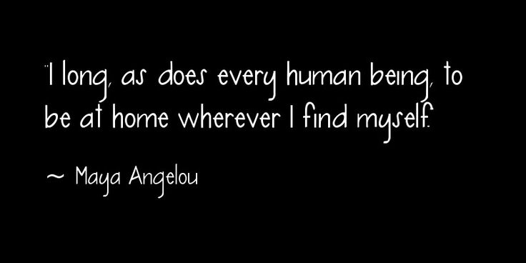 """I long, as does every human being, to be at home wherever I find myself."" ~ Maya Angelou"